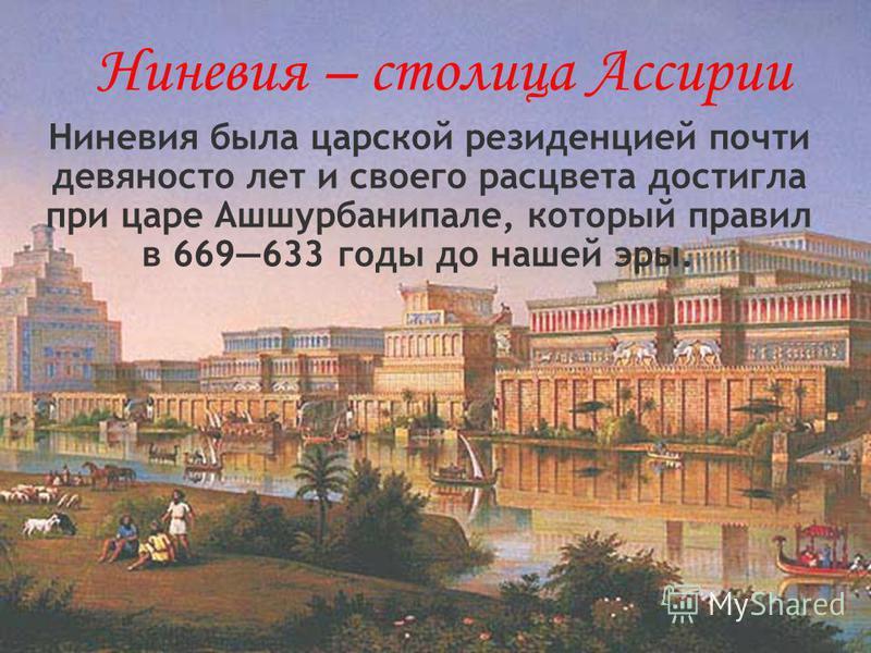 Ниневия – столица Ассирии Ниневия была царской резиденцией почти девяносто лет и своего расцвета достигла при царе Ашшурбанипале, который правил в 669633 годы до нашей эры.