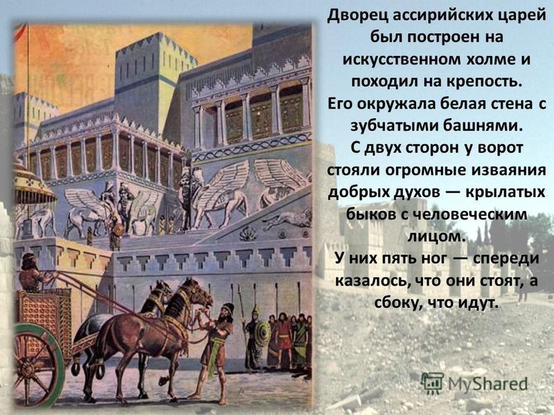Дворец ассирийских царей был построен на искусственном холме и походил на крепость. Его окружала белая стена с зубчатыми башнями. С двух сторон у ворот стояли огромные изваяния добрых духов крылатых быков с человеческим лицом. У них пять ног спереди