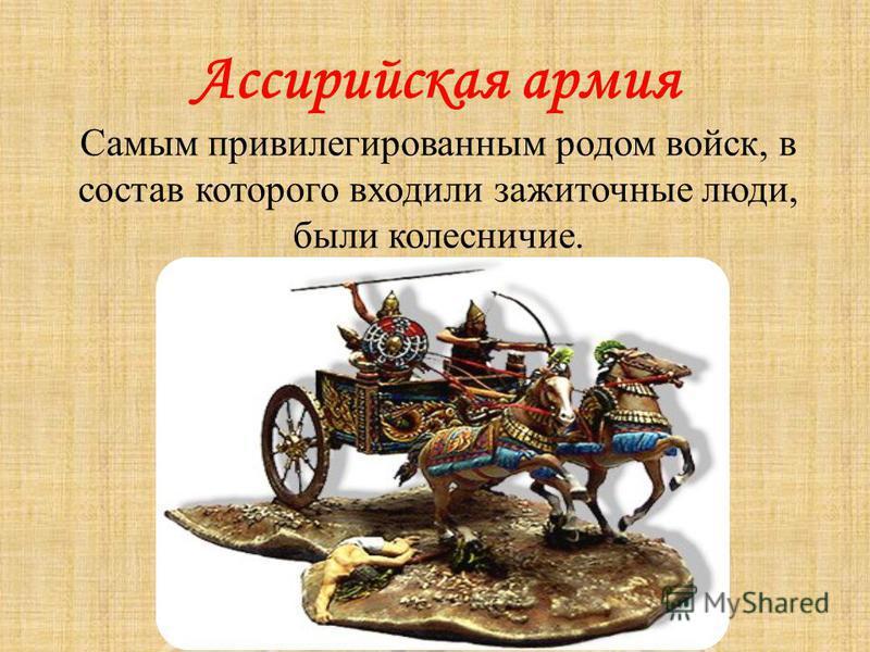 Ассирийская армия Самым привилегированным родом войск, в состав которого входили зажиточные люди, были колесничие.