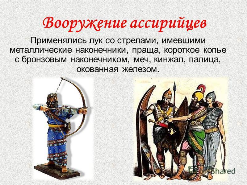 Вооружение ассирийцев Применялись лук со стрелами, имевшими металлические наконечники, праща, короткое копье с бронзовым наконечником, меч, кинжал, палица, окованная железом.