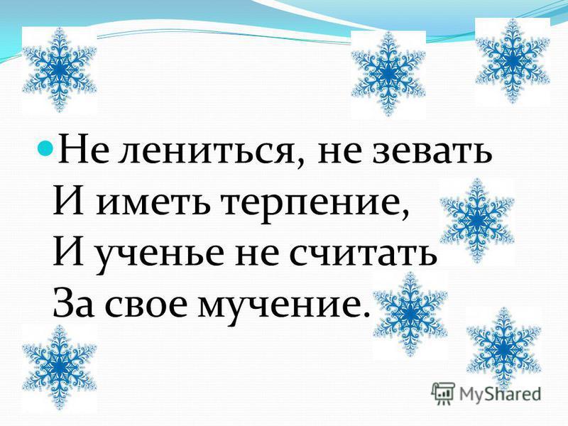Не лениться, не зевать И иметь терпение, И ученье не считать За свое мучение.