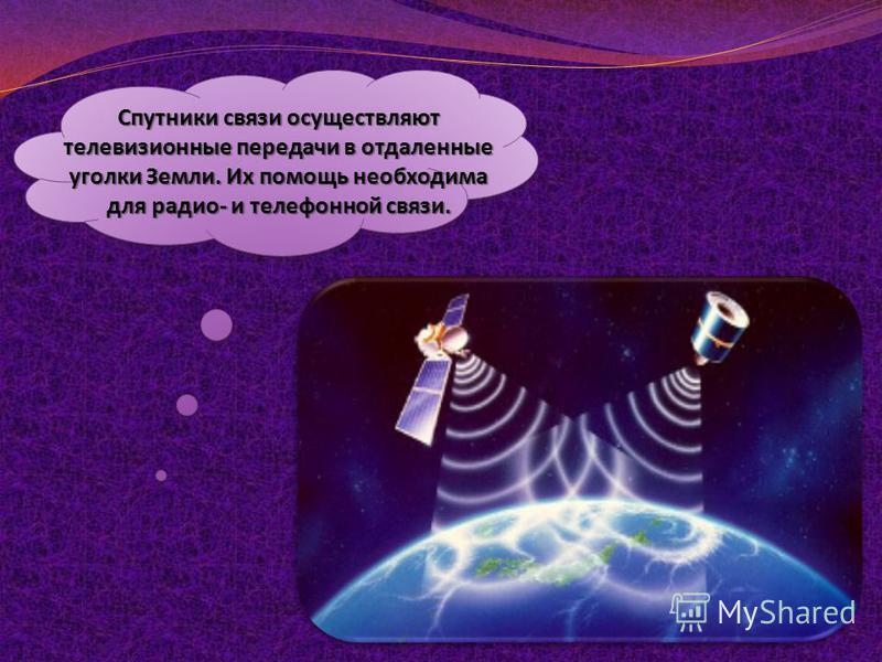Вы уже знаете, что у нашей планеты есть естественный спутник. Как он называется? Но человек смог создать и запустить в космос искусственные спутники Земли. Русское слово спутник вошло во все языки мира. Сейчас в космосе постоянно находится много иску