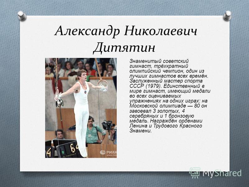 Александр Николаевич Дитятин Знаменитый советский гимнаст, трёхкратный олимпийский чемпион, один из лучших гимнастов всех времён. Заслуженный мастер спорта СССР (1979). Единственный в мире гимнаст, имеющий медали во всех оцениваемых упражнениях на од
