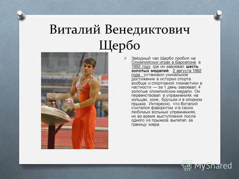Виталий Венедиктович Щербо O Звёздный час Щербо пробил на Олимпийских играх в Барселоне в 1992 году, где он завоевал шесть золотых медалей. 2 августа 1992 года установил уникальное достижение в истории спорта вообще и спортивной гимнастики в частност