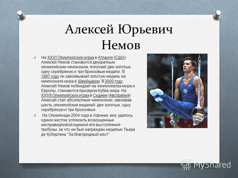 Алексей Юрьевич Немов O На XXVI Олимпийских играх в Атланте ( США ) Алексей Немов становится двукратным олимпийским чемпионом, получает две золотые, одну серебряную и три бронзовые медали. В 1997 году он завоёвывает золотую медаль на чемпионате мира
