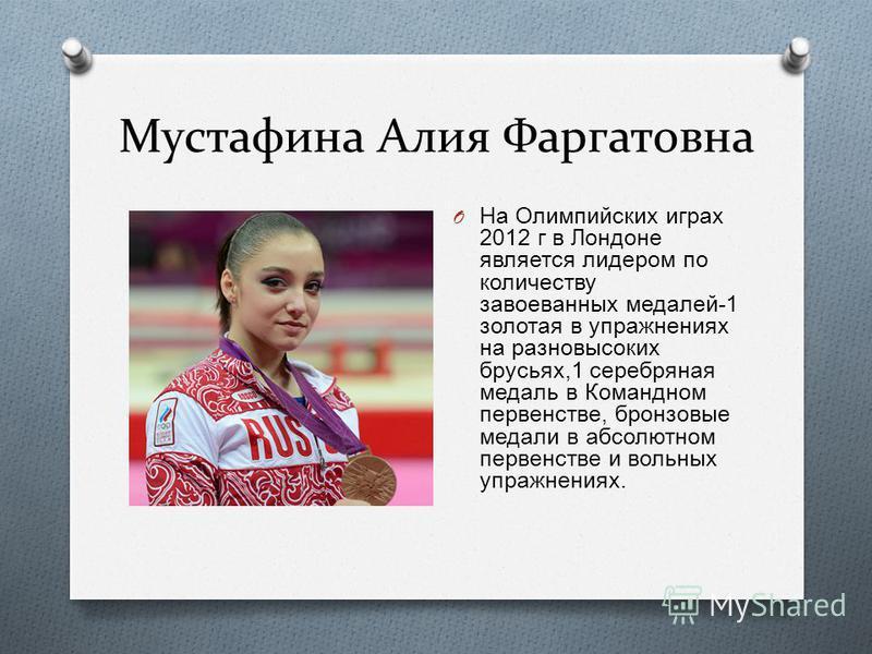 Мустафина Алия Фаргатовна O На Олимпийских играх 2012 г в Лондоне является лидером по количеству завоеванных медалей -1 золотая в упражнениях на разновысоких брусьях,1 серебряная медаль в Командном первенстве, бронзовые медали в абсолютном первенстве