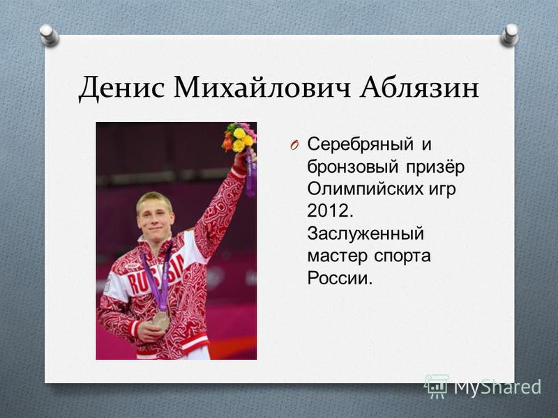 Денис Михайлович Аблязин O Серебряный и бронзовый призёр Олимпийских игр 2012. Заслуженный мастер спорта России.