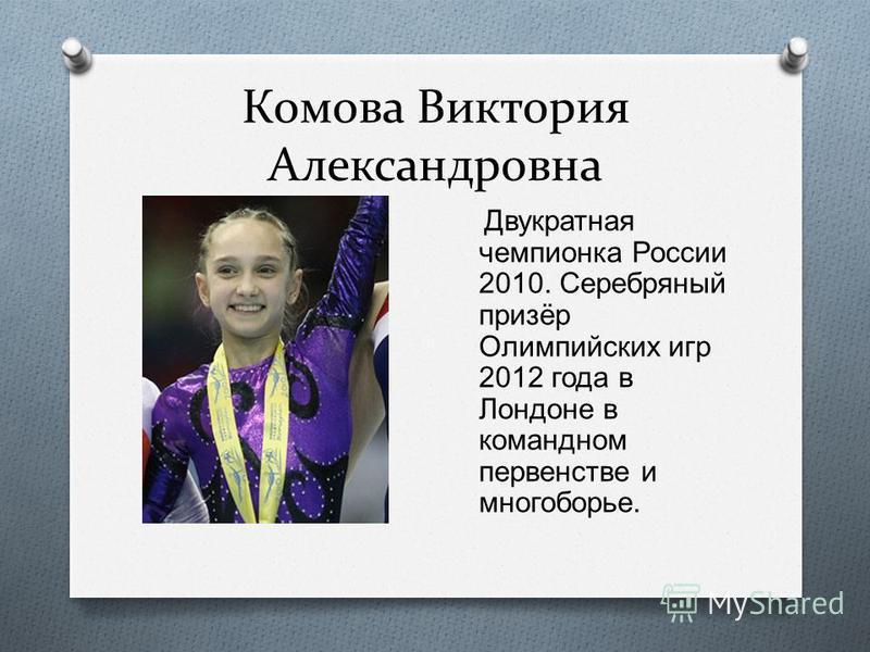 Комова Виктория Александровна Двукратная чемпионка России 2010. Серебряный призёр Олимпийских игр 2012 года в Лондоне в командном первенстве и многоборье.