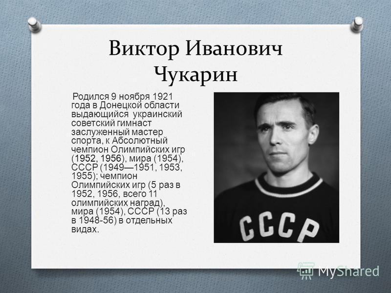 Виктор Иванович Чукарин Родился 9 ноября 1921 года в Донецкой области выдающийся украинский советский гимнаст заслуженный мастер спорта, к Абсолютный чемпион Олимпийских игр (1952, 1956), мира (1954), СССР (19491951, 1953, 1955); чемпион Олимпийских
