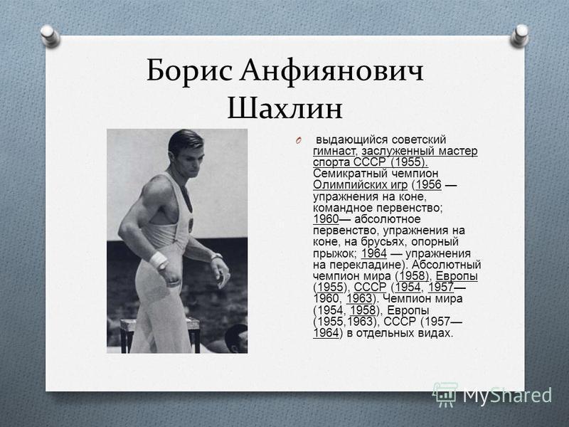 Борис Анфиянович Шахлин O выдающийся советский гимнаст, заслуженный мастер спорта СССР (1955). Семикратный чемпион Олимпийских игр (1956 упражнения на коне, командное первенство ; 1960 абсолютное первенство, упражнения на коне, на брусьях, опорный пр
