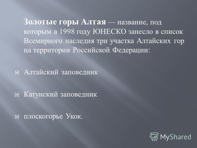 Золотые горы Алтая название, под которым в 1998 году ЮНЕСКО занесло в список Всемирного наследия три участка Алтайских гор на территории Российской Федерации : Алтайский заповедник Катунский заповедник плоскогорье Укок.