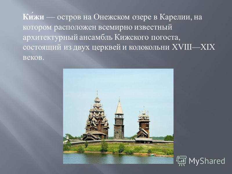 Кижи остров на Онежском озере в Карелии, на котором расположен всемирно известный архитектурный ансамбль Кижского погоста, состоящий из двух церквей и колокольни XVIIIXIX веков.