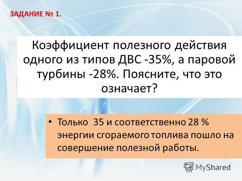 Коэффициент полезного действия одного из типов ДВС -35%, а паровой турбины -28%. Поясните, что это означает? Только 35 и соответственно 28 % энергии сгораемого топлива пошло на совершение полезной работы. ЗАДАНИЕ 1.