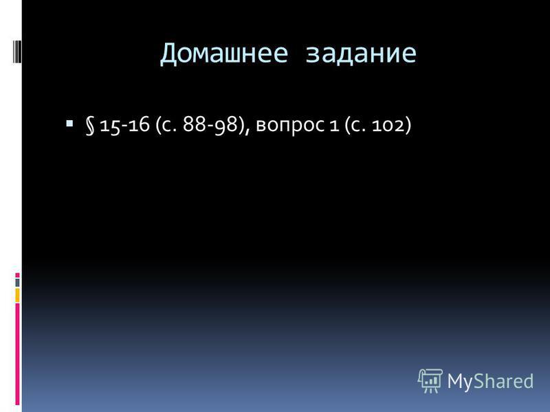 Домашнее задание § 15-16 (с. 88-98), вопрос 1 (с. 102)