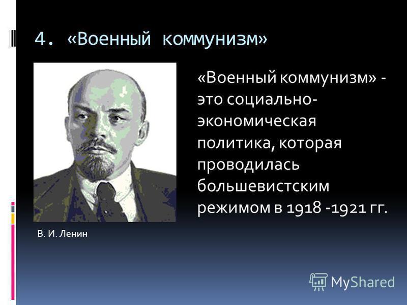 4. «Военный коммунизм» В. И. Ленин «Военный коммунизм» - это социально- экономическая политика, которая проводилась большевистским режимом в 1918 -1921 гг.