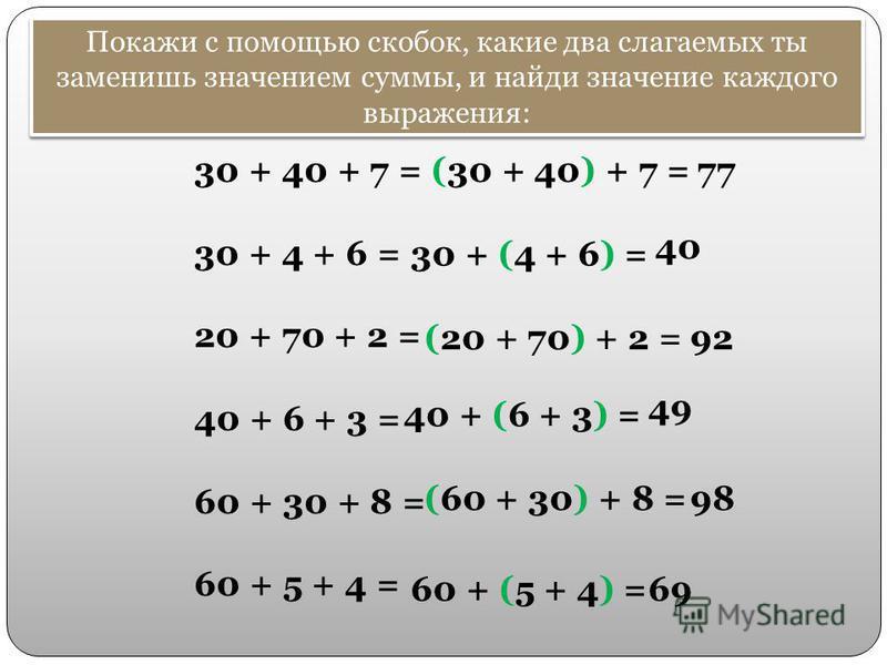 Покажи с помощью скобок, какие два слагаемых ты заменишь значением суммы, и найди значение каждого выражения: 30 + 40 + 7 = 30 + 4 + 6 = 20 + 70 + 2 = 40 + 6 + 3 = 60 + 30 + 8 = 60 + 5 + 4 = (30 + 40) + 7 = (20 + 70) + 2 = 77 30 + (4 + 6) = 40 + (6 +