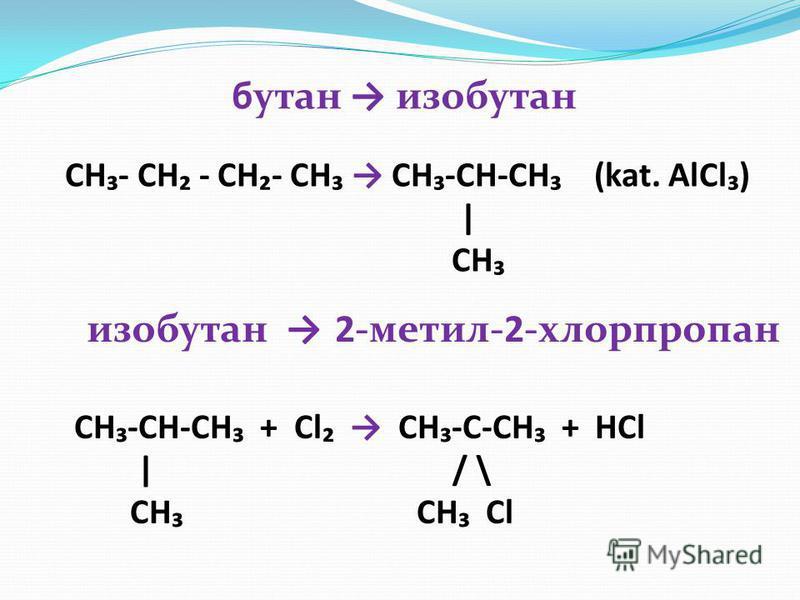 бутан изобутан 2-метил-2-хлорпропанизобутан CH- CH - CH- CH CH -CH-CH (kat. AlCl ) | CH CH -CH-CH + Cl CH -C-CH + HCl | / \ CH CH Cl