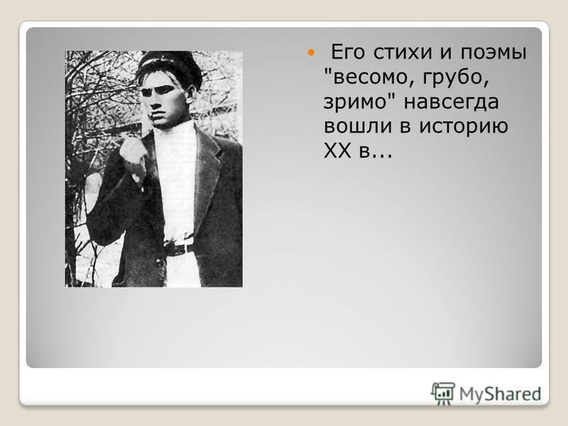 Его стихи и поэмы весомо, грубо, зримо навсегда вошли в историю XX в...