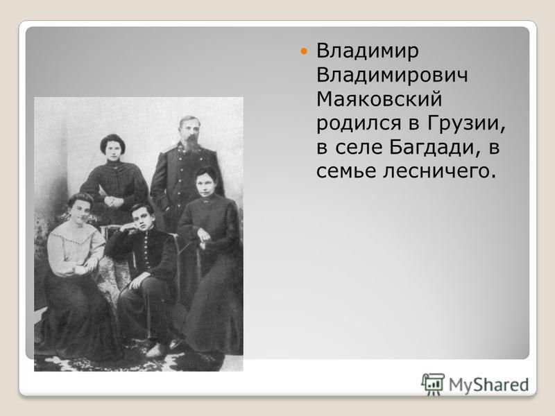 Владимир Владимирович Маяковский родился в Грузии, в селе Багдади, в семье лесничего.