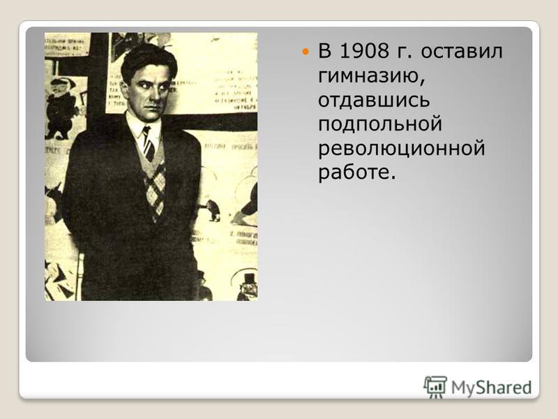 В 1908 г. оставил гимназию, отдавшись подпольной революционной работе.