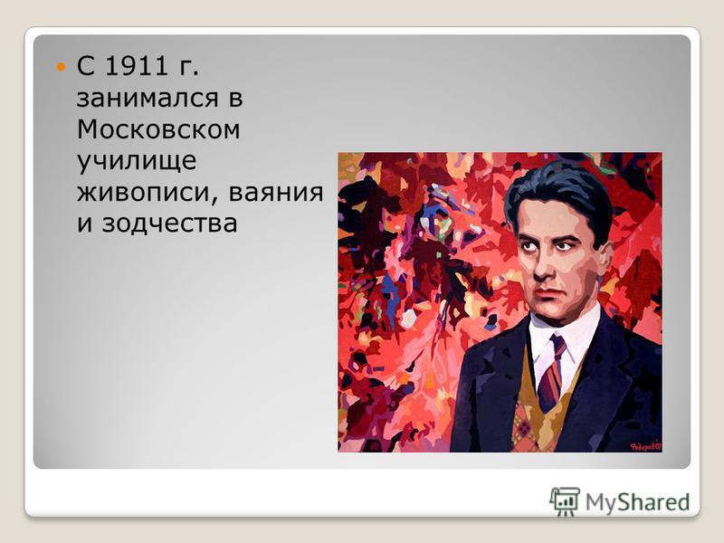 С 1911 г. занимался в Московском училище живописи, ваяния и зодчества