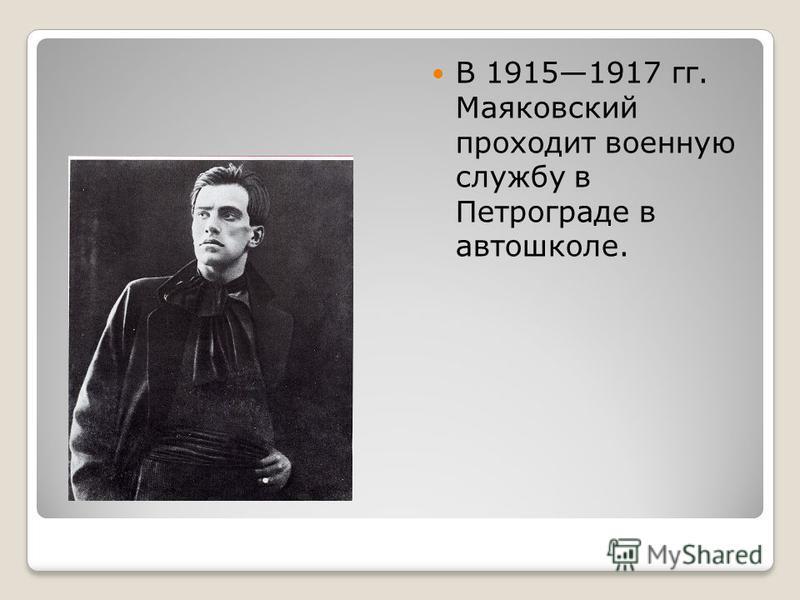 В 19151917 гг. Маяковский проходит военную службу в Петрограде в автошколе.