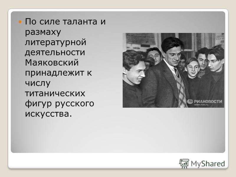 По силе таланта и размаху литературной деятельности Маяковский принадлежит к числу титанических фигур русского искусства.