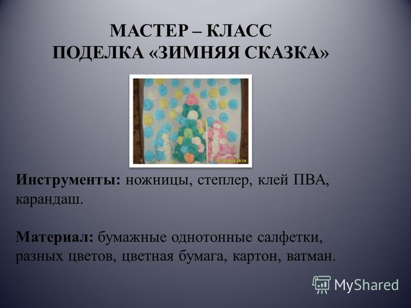МАСТЕР – КЛАСС ПОДЕЛКА «ЗИМНЯЯ СКАЗКА» Инструменты: ножницы, степлер, клей ПВА, карандаш. Материал: бумажные однотонные салфетки, разных цветов, цветная бумага, картон, ватман.
