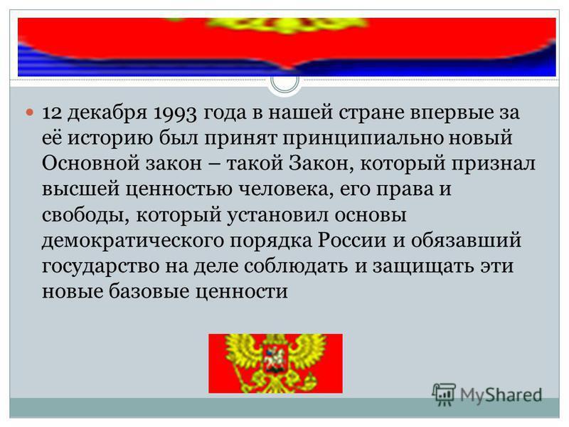 12 декабря 1993 года в нашей стране впервые за её историю был принят принципиально новый Основной закон – такой Закон, который признал высшей ценностью человека, его права и свободы, который установил основы демократического порядка России и обязавши