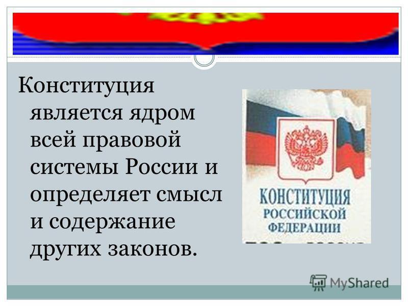 Конституция является ядром всей правовой системы России и определяет смысл и содержание других законов.