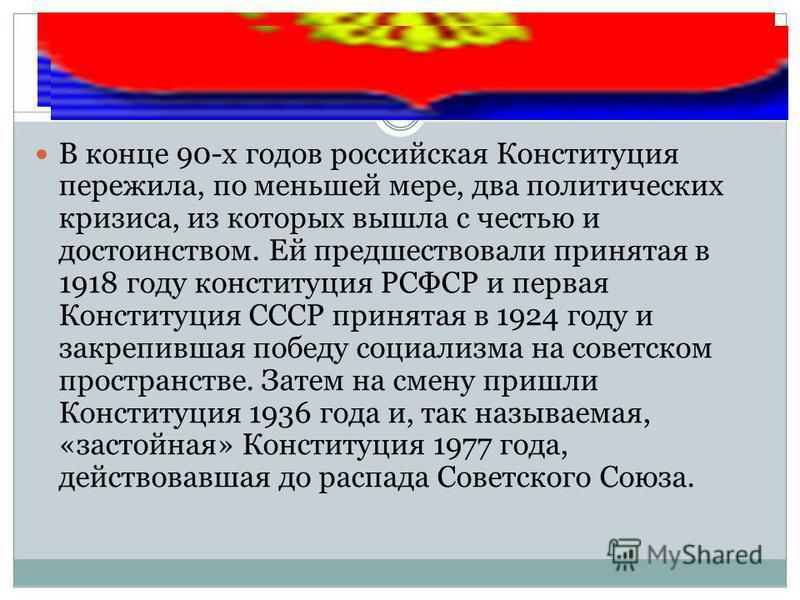 В конце 90-х годов российская Конституция пережила, по меньшей мере, два политических кризиса, из которых вышла с честью и достоинством. Ей предшествовали принятая в 1918 году конституция РСФСР и первая Конституция СССР принятая в 1924 году и закрепи