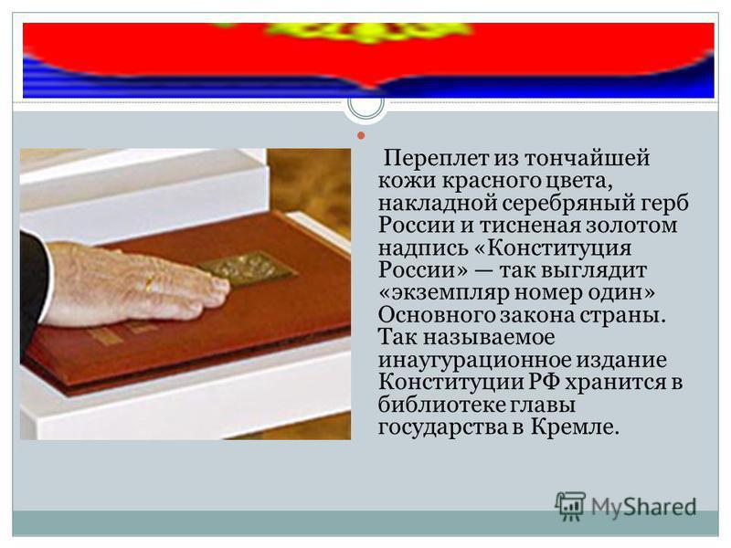 Переплет из тончайшей кожи красного цвета, накладной серебряный герб России и тисненая золотом надпись «Конституция России» так выглядит «экземпляр номер один» Основного закона страны. Так называемое инаугурационное издание Конституции РФ хранится в