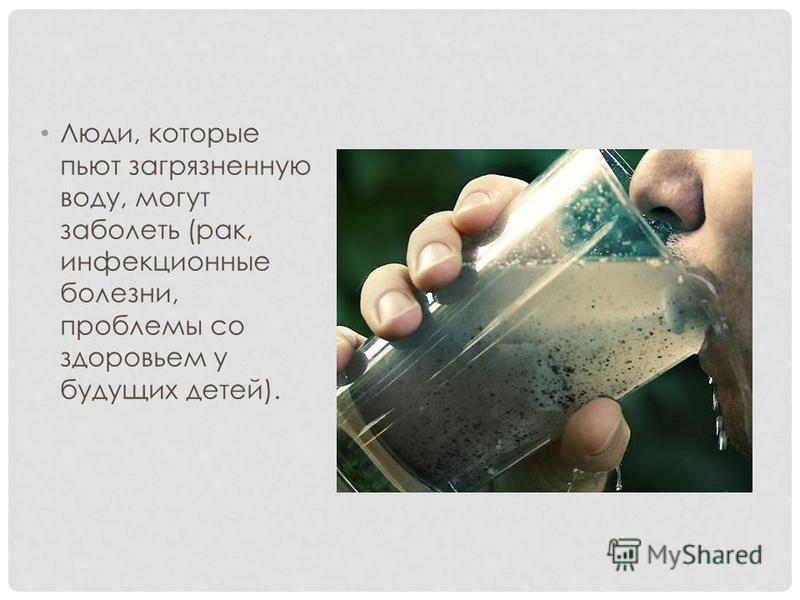 Люди, которые пьют загрязненную воду, могут заболеть (рак, инфекционные болезни, проблемы со здоровьем у будущих детей).