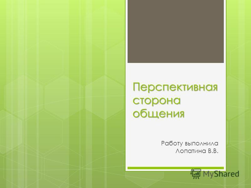 Перспективная сторона общения Работу выполнила Лопатина В.В.