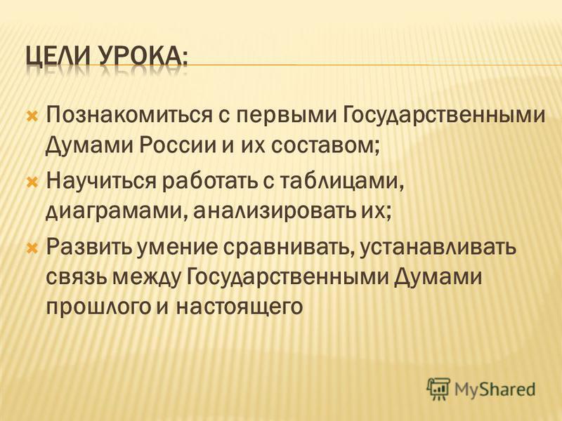 Познакомиться с первыми Государственными Думами России и их составом; Научиться работать с таблицами, диаграммами, анализировать их; Развить умение сравнивать, устанавливать связь между Государственными Думами прошлого и настоящего