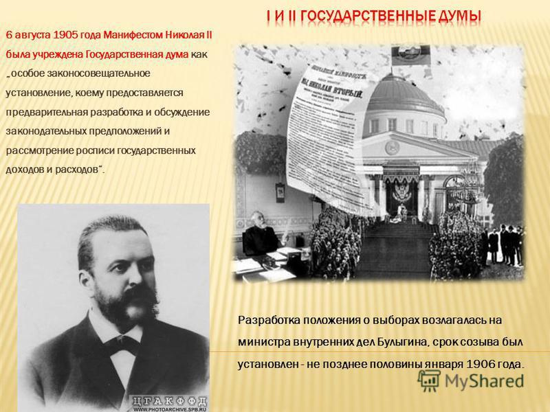6 августа 1905 года Манифестом Николая II была учреждена Государственная дума как особое законосовещательное установление, коему предоставляется предварительная разработка и обсуждение законодательных предположений и рассмотрение росписи государствен
