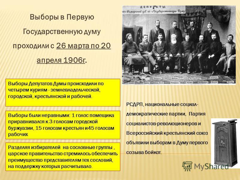 Выборы в Первую Государственную думу проходили с 26 марта по 20 апреля 1906 г. РСДРП, национальные социал- демократические партии, Партия социалистов-революционеров и Всероссийский крестьянский союз объявили выборам в Думу первого созыва бойкот. Выбо