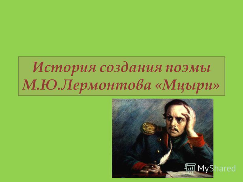 История создания поэмы М.Ю.Лермонтова «Мцыри»