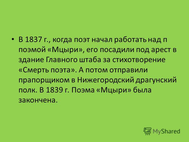 В 1837 г., когда поэт начал работать над п поэмой «Мцыри», его посадили под арест в здание Главного штаба за стихотворение «Смерть поэта». А потом отправили прапорщиком в Нижегородский драгунский полк. В 1839 г. Поэма «Мцыри» была закончена.