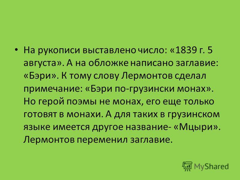 На рукописи выставлено число: «1839 г. 5 августа». А на обложке написано заглавие: «Бэри». К тому слову Лермонтов сделал примечание: «Бэри по-грузински монах». Но герой поэмы не монах, его еще только готовят в монахи. А для таких в грузинском языке и