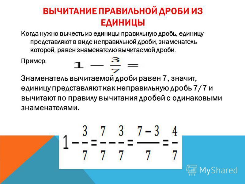 ВЫЧИТАНИЕ ПРАВИЛЬНОЙ ДРОБИ ИЗ ЕДИНИЦЫ Когда нужно вычесть из единицы правильную дробь, единицу представляют в виде неправильной дроби, знаменатель которой, равен знаменателю вычитаемой дроби. Пример. Знаменатель вычитаемой дроби равен 7, значит, един