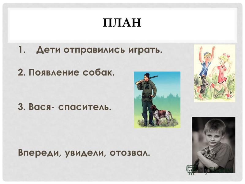 ПЛАН 1. Дети отправились играть. 2. Появление собак. 3. Вася- спаситель. Впереди, увидели, отозвал.