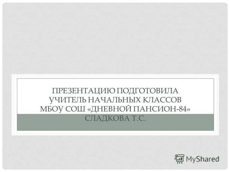 ПРЕЗЕНТАЦИЮ ПОДГОТОВИЛА УЧИТЕЛЬ НАЧАЛЬНЫХ КЛАССОВ МБОУ СОШ «ДНЕВНОЙ ПАНСИОН-84» СЛАДКОВА Т.С.