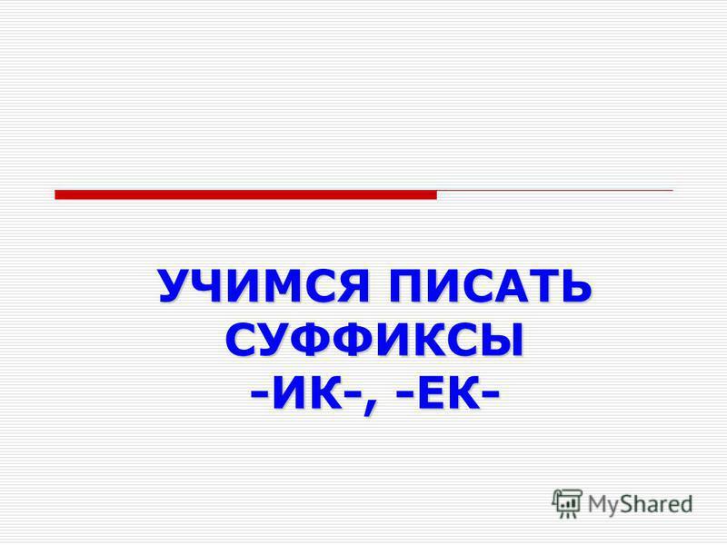 УЧИМСЯ ПИСАТЬ СУФФИКСЫ -ИК-, -ЕК-