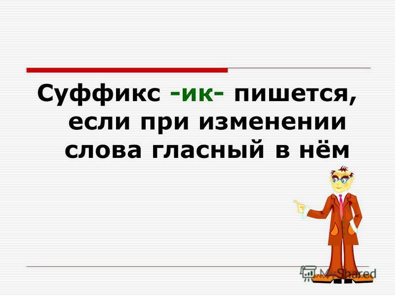 Суффикс -ик- пишется, если при изменении слова гласный в нём сохраняется