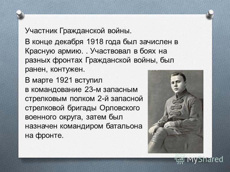 Участник Гражданской войны. В конце декабря 1918 года был зачислен в Красную армию.. Участвовал в боях на разных фронтах Гражданской войны, был ранен, контужен. В марте 1921 вступил в командование 23- м запасным стрелковым полком 2- й запасной стрелк