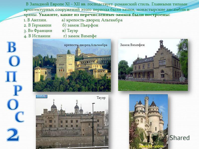 В Западной Европе XI – XII вв. господствует романский стиль. Главными типами архитектурных сооружений этого периода были замки, монастырские ансамбли и храмы. Укажите, какие из перечисленных замков были построены: 1. В Англии. а) крепость-дворец Альг