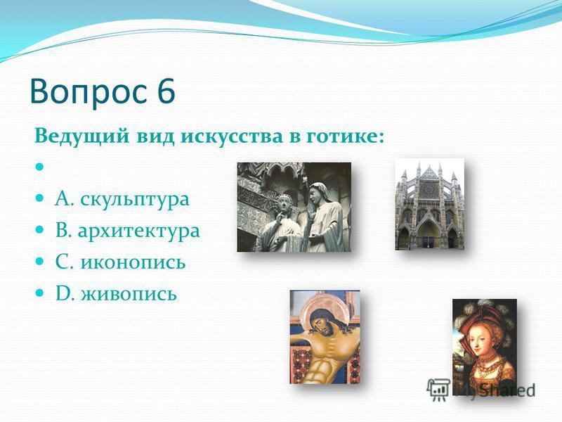 Вопрос 6 Ведущий вид искусства в готике: А. скульптура В. архитектура С. иконопись D. живопись