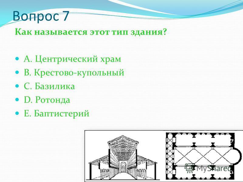 Вопрос 7 Как называется этот тип здания? А. Центрический храм В. Крестово-купольный С. Базилика D. Ротонда Е. Баптистерий
