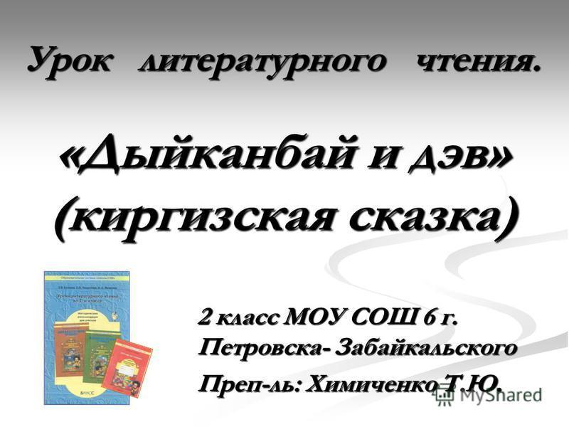 2 класс МОУ СОШ 6 г. Петровска- Забайкальского Преп-ль: Химиченко Т.Ю. Урок литературного чтения. «Дыйканбай и дев» (киргизская сказка)